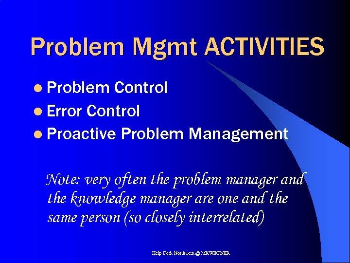 Problem Mgmt ACTIVITIES l Problem Control l Error Control l Proactive Problem Management Note: