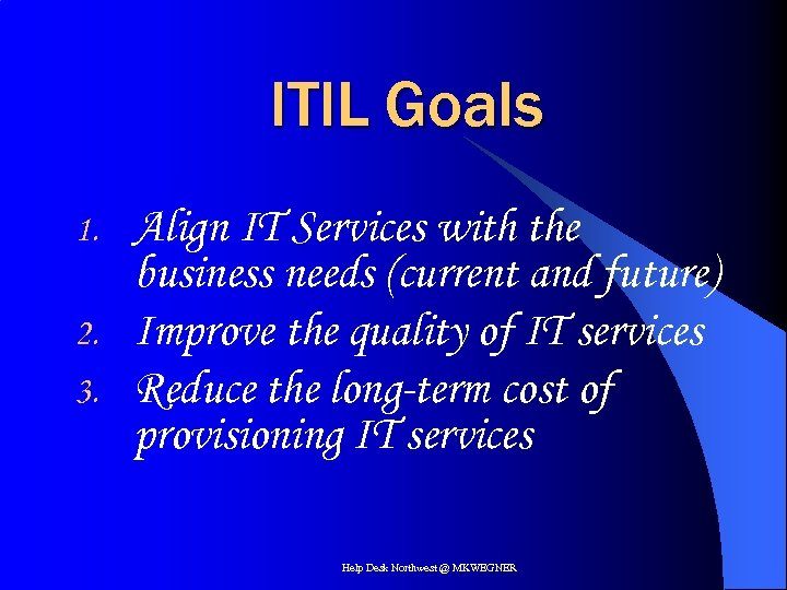 ITIL Goals 1. 2. 3. Align IT Services with the business needs (current and