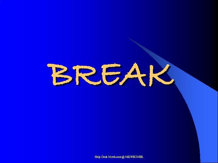 BREAK Help Desk Northwest @ MKWEGNER