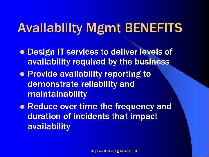 Availability Mgmt BENEFITS Design IT services to deliver levels of availability required by the