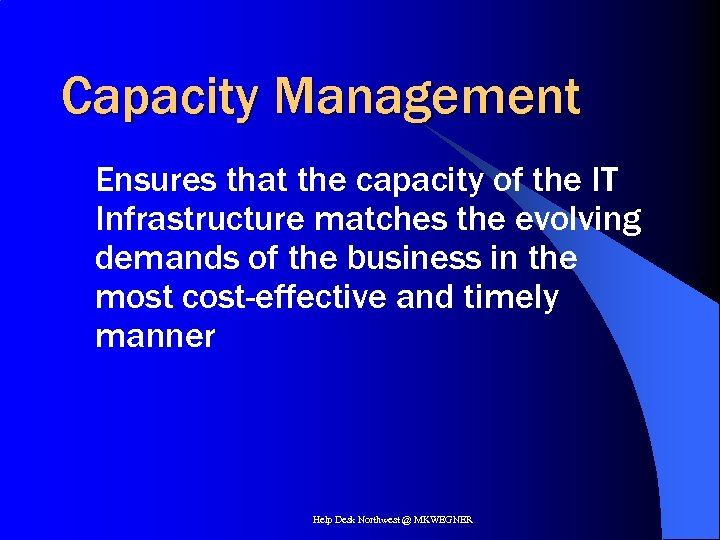 Capacity Management Ensures that the capacity of the IT Infrastructure matches the evolving demands