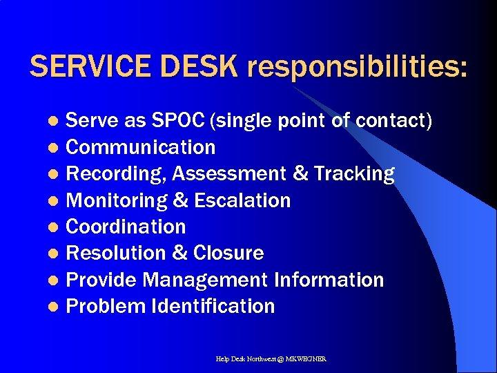 SERVICE DESK responsibilities: Serve as SPOC (single point of contact) l Communication l Recording,