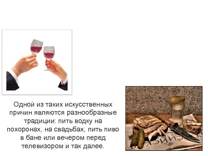 Одной из таких искусственных причин являются разнообразные традиции: пить водку на похоронах, на свадьбах,