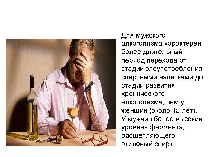 Для мужского алкоголизма характерен более длительный период перехода от стадии злоупотребления спиртными напитками до