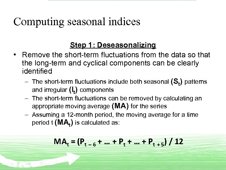 Computing seasonal indices Step 1: Deseasonalizing • Remove the short-term fluctuations from the data