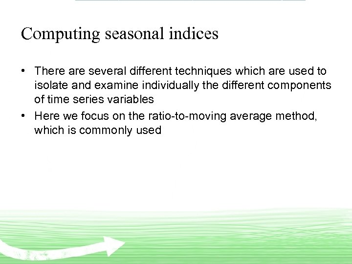 Computing seasonal indices • There are several different techniques which are used to isolate