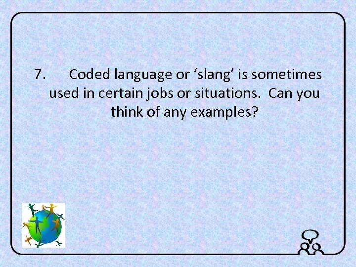 7. Coded language or 'slang' is sometimes used in certain jobs or situations. Can