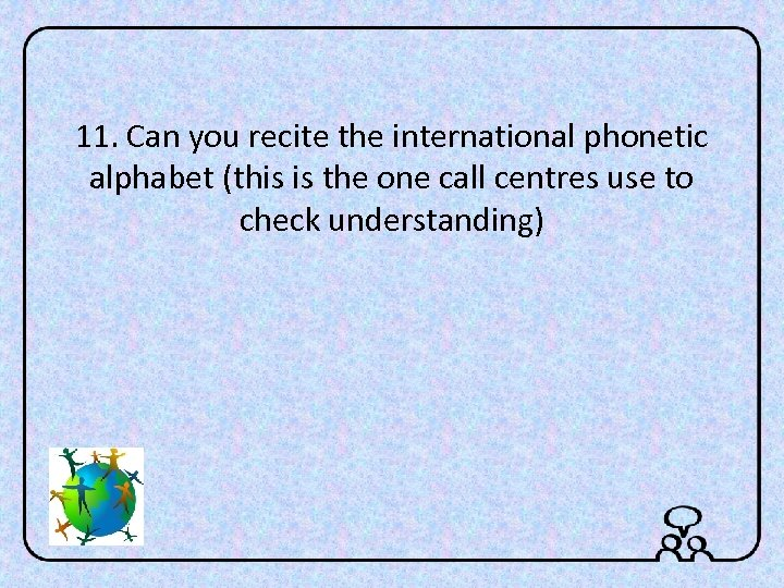 11. Can you recite the international phonetic alphabet (this is the one call centres
