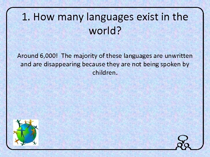 1. How many languages exist in the world? Around 6, 000! The majority of