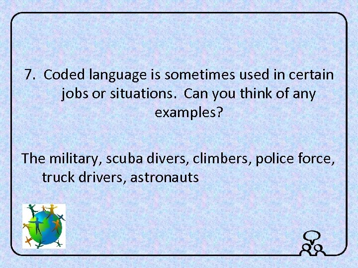 7. Coded language is sometimes used in certain jobs or situations. Can you think