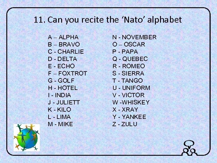 11. Can you recite the 'Nato' alphabet A – ALPHA B – BRAVO C