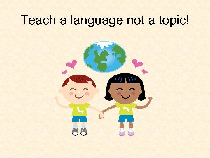 Teach a language not a topic!