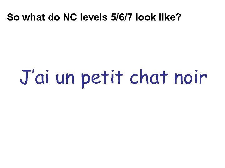 So what do NC levels 5/6/7 look like? J'ai un petit chat noir