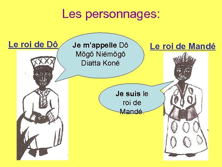 Les personnages: Le roi de Dô Je m'appelle Dô Môgô Niémôgô Diatta Koné Je