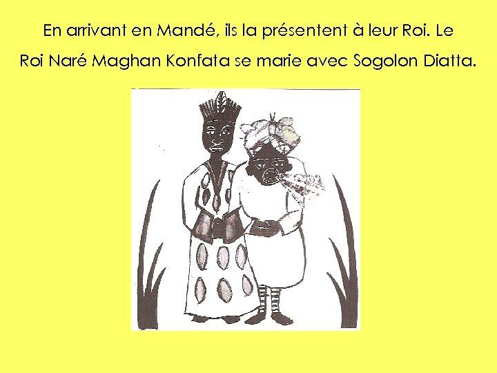 En arrivant en Mandé, ils la présentent à leur Roi. Le Roi Naré Maghan