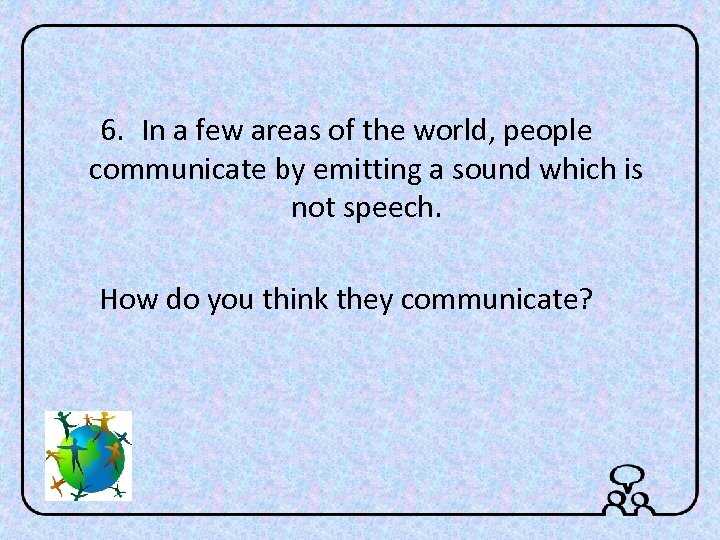 6. In a few areas of the world, people communicate by emitting a sound