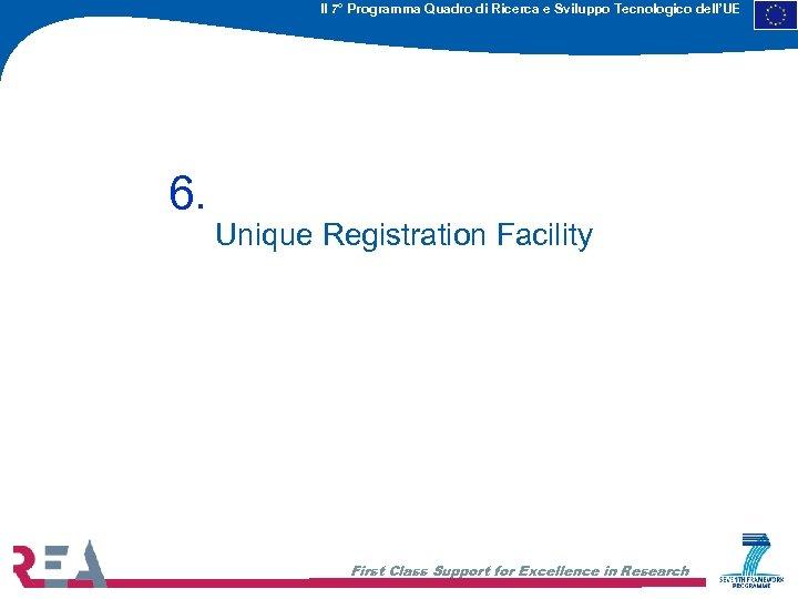 Il 7° Programma Quadro di Ricerca e Sviluppo Tecnologico dell'UE 6. Unique Registration Facility