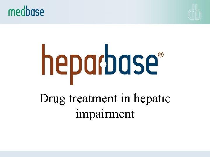 Drug treatment in hepatic impairment