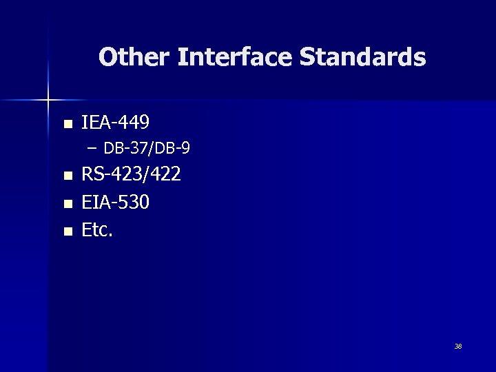 Other Interface Standards n IEA-449 – DB-37/DB-9 n n n RS-423/422 EIA-530 Etc. 38