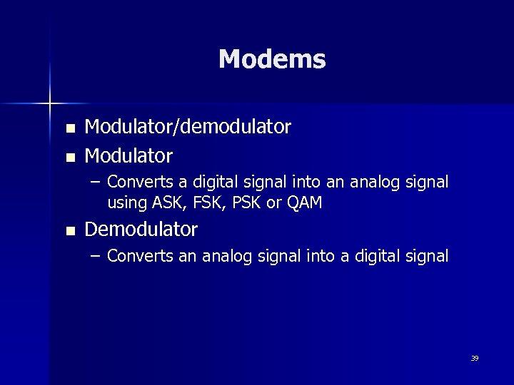 Modems n n Modulator/demodulator Modulator – Converts a digital signal into an analog signal