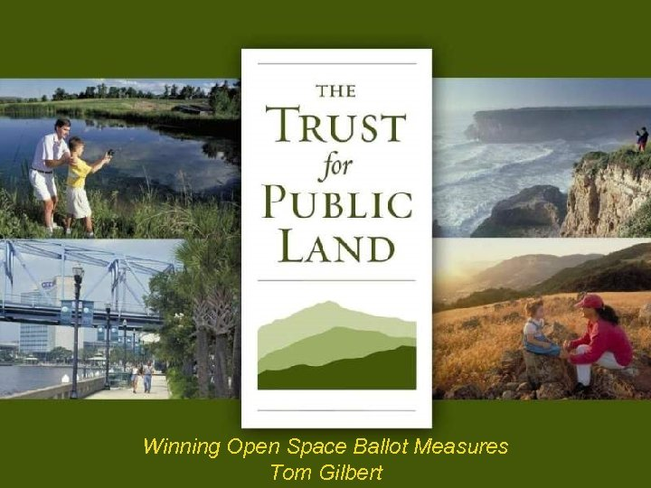 Winning Open Space Ballot Measures Tom Gilbert © Copyright The Trust for Public Land