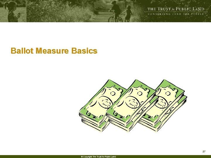 Ballot Measure Basics 27 © Copyright The Trust for Public Land