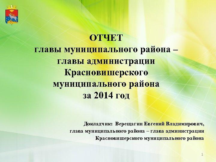 ОТЧЕТ главы муниципального района – главы администрации Красновишерского муниципального района за 2014 год Докладчик: