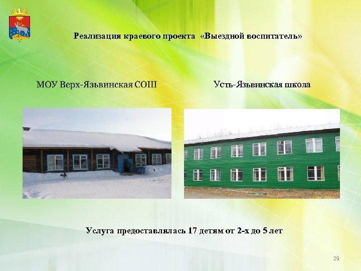 Реализация краевого проекта «Выездной воспитатель» Усть-Язьвинская школа Услуга предоставлялась 17 детям от 2 -х