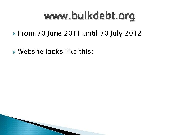 www. bulkdebt. org From 30 June 2011 until 30 July 2012 Website looks like