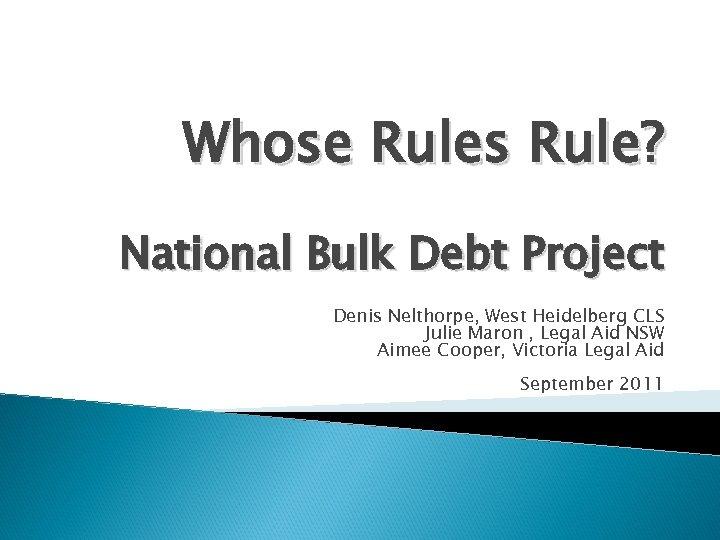 Whose Rules Rule? National Bulk Debt Project Denis Nelthorpe, West Heidelberg CLS Julie Maron