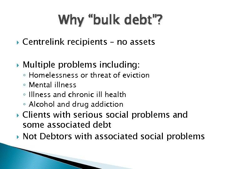 "Why ""bulk debt""? Centrelink recipients – no assets Multiple problems including: ◦ ◦ Homelessness"