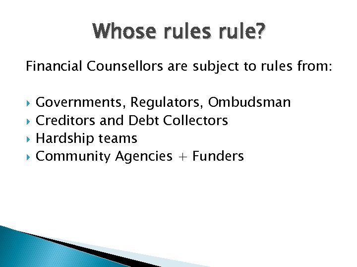 Whose rules rule? Financial Counsellors are subject to rules from: Governments, Regulators, Ombudsman Creditors