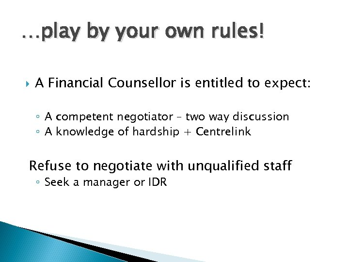 …play by your own rules! A Financial Counsellor is entitled to expect: ◦ A
