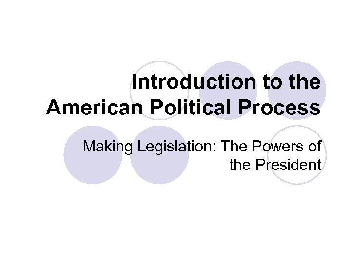 Introduction to the American Political Process Making Legislation: The Powers of the President