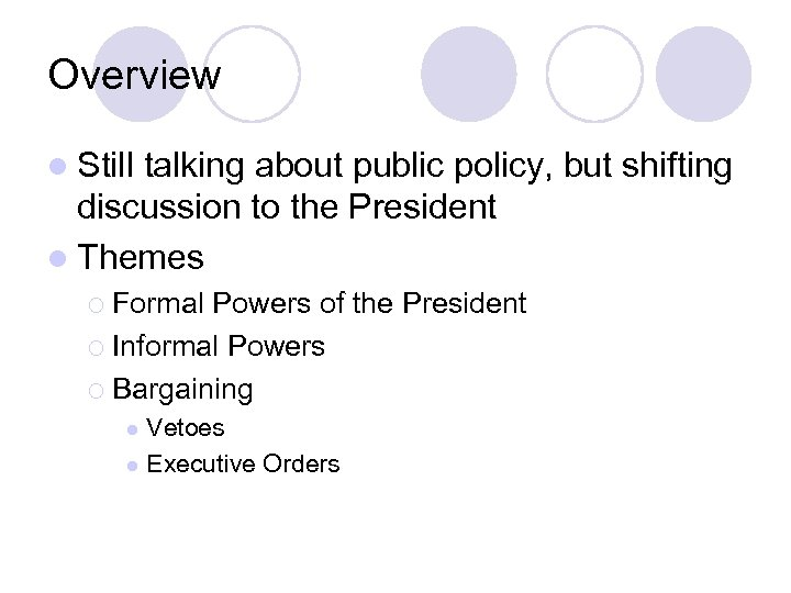 Overview l Still talking about public policy, but shifting discussion to the President l