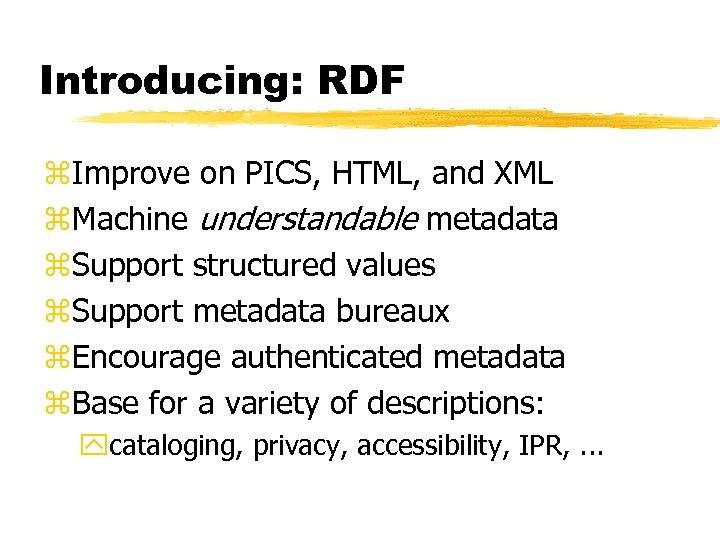 Introducing: RDF z. Improve on PICS, HTML, and XML z. Machine understandable metadata z.