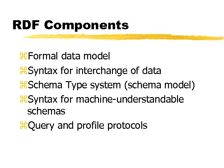 RDF Components z. Formal data model z. Syntax for interchange of data z. Schema