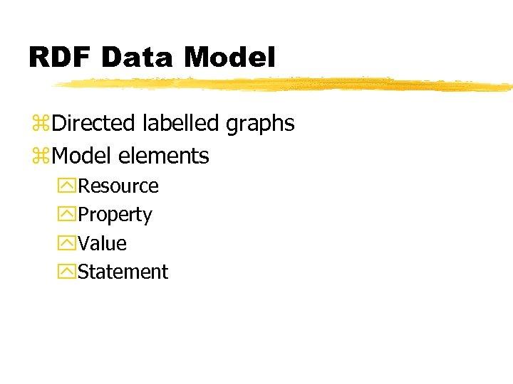 RDF Data Model z. Directed labelled graphs z. Model elements y. Resource y. Property