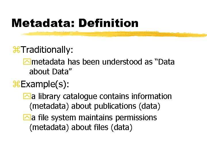 """Metadata: Definition z. Traditionally: ymetadata has been understood as """"Data about Data"""" z. Example(s):"""