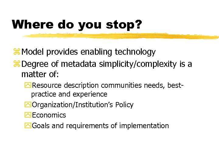 Where do you stop? z Model provides enabling technology z Degree of metadata simplicity/complexity