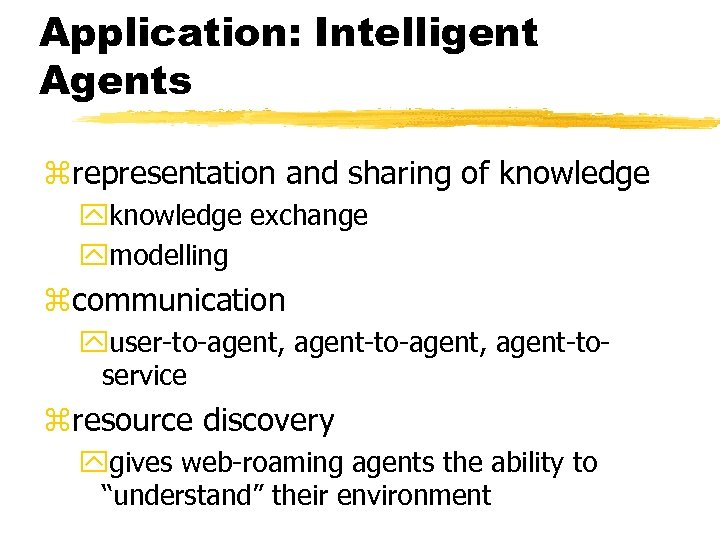 Application: Intelligent Agents zrepresentation and sharing of knowledge yknowledge exchange ymodelling zcommunication yuser-to-agent, agent-toservice