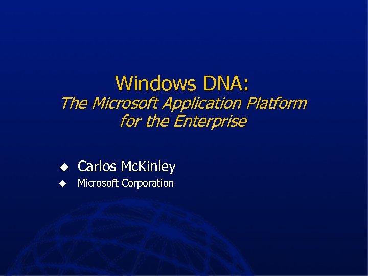 Windows DNA: The Microsoft Application Platform for the Enterprise u Carlos Mc. Kinley u