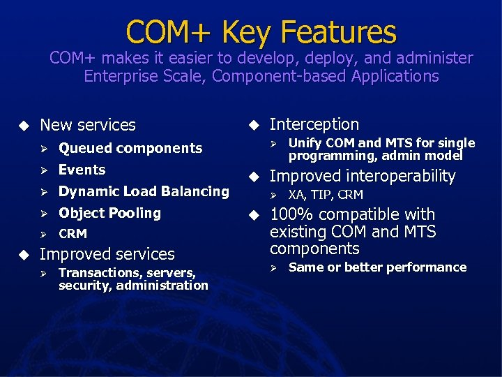 COM+ Key Features COM+ makes it easier to develop, deploy, and administer Enterprise Scale,