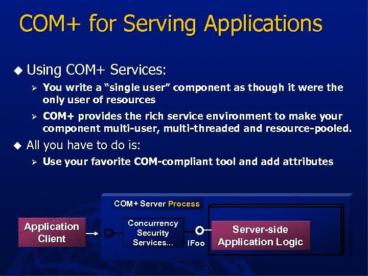 COM+ for Serving Applications u Using COM+ Services: Ø Ø u You write a