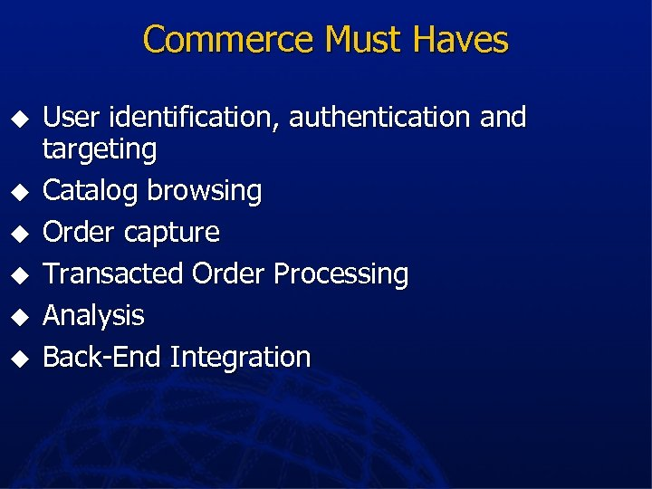 Commerce Must Haves u u u User identification, authentication and targeting Catalog browsing Order