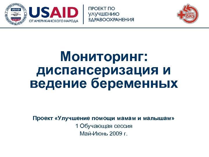 Мониторинг: диспансеризация и ведение беременных Проект «Улучшение помощи мамам и малышам» 1 Обучающая сессия