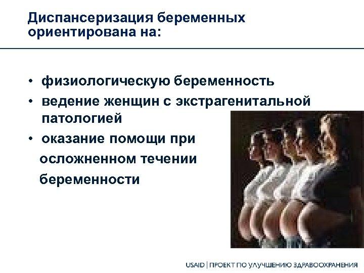 Диспансеризация беременных ориентирована на: • физиологическую беременность • ведение женщин с экстрагенитальной патологией •