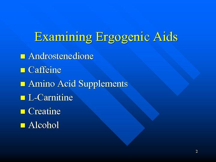 Examining Ergogenic Aids Androstenedione n Caffeine n Amino Acid Supplements n L-Carnitine n Creatine