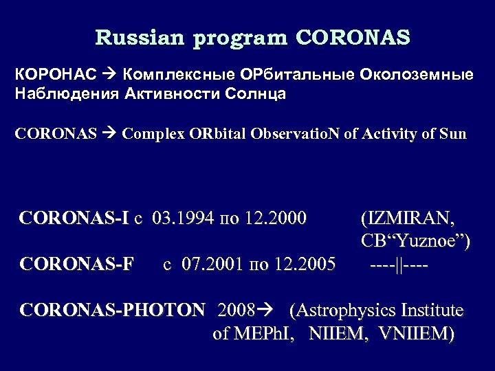 Russian program CORONAS КОРОНАС Комплексные ОРбитальные Околоземные Наблюдения Активности Солнца CORONAS Complex ORbital Observatio.
