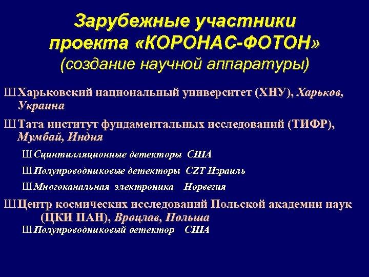Зарубежные участники проекта «КОРОНАС-ФОТОН» (создание научной аппаратуры) Ш Харьковский национальный университет (ХНУ), Харьков, Украина